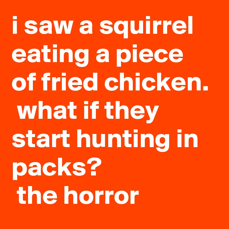 i saw a squirrel eating a piece of fried chicken.  what if they start hunting in packs?  the horror