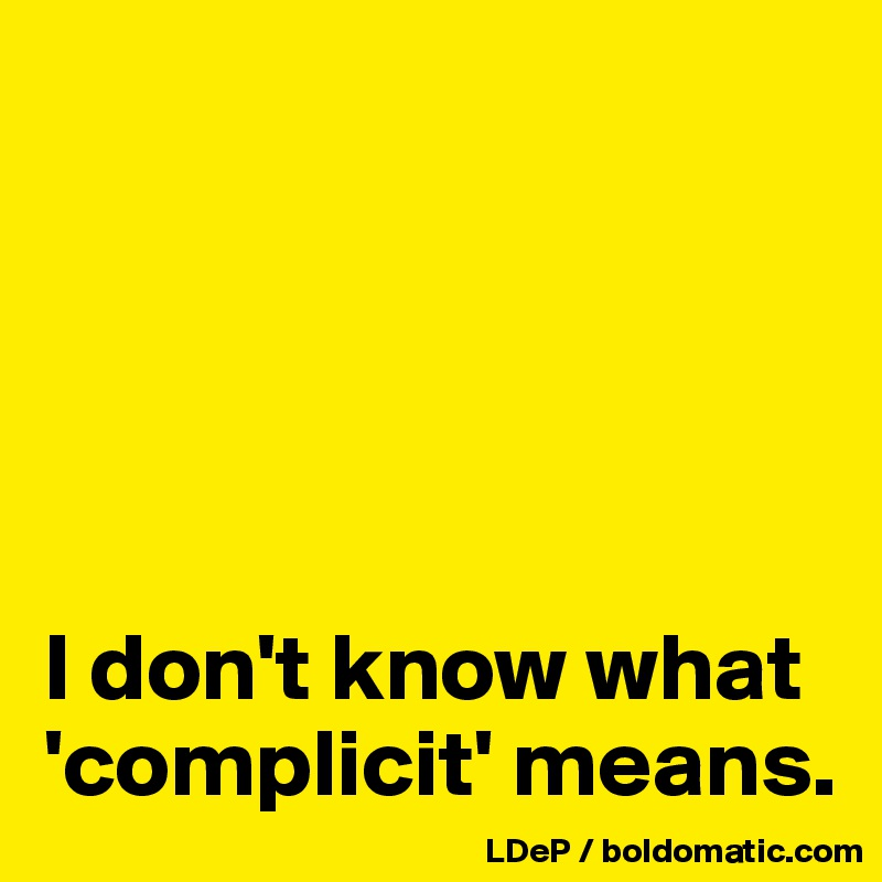 I don't know what 'complicit' means.