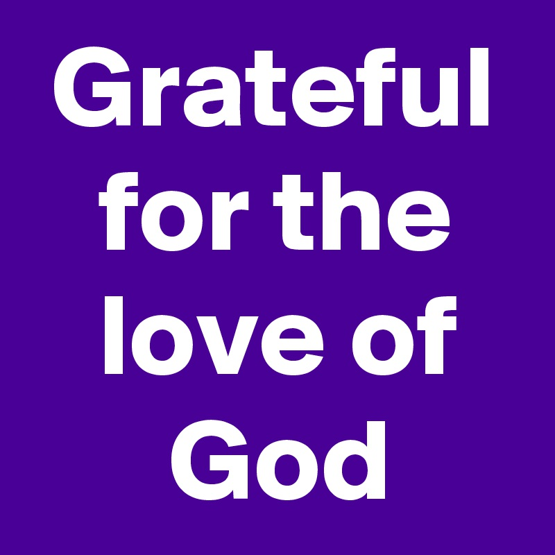 Grateful    for the      love of         God