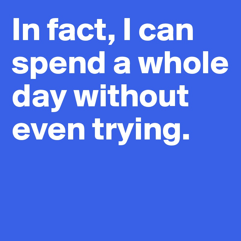 In fact, I can spend a whole  day without even trying.