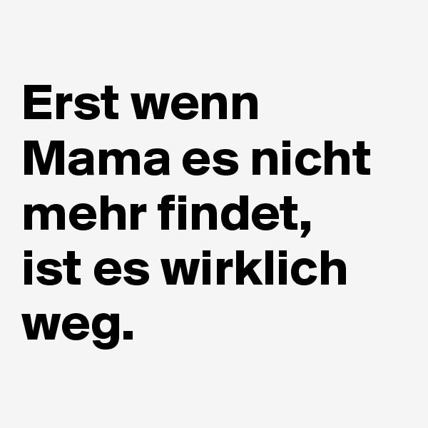 Erst wenn Mama es nicht mehr findet,   ist es wirklich weg.