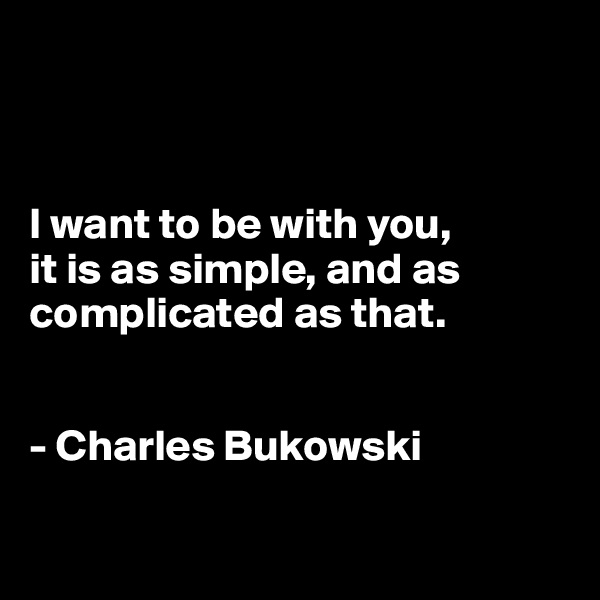 I want to be with you, it is as simple, and as complicated as that.   - Charles Bukowski