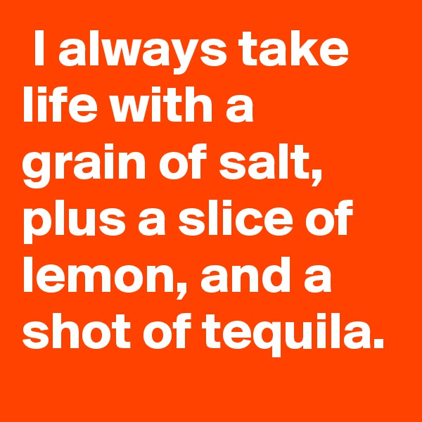 I always take life with a grain of salt, plus a slice of lemon, and a shot of tequila.