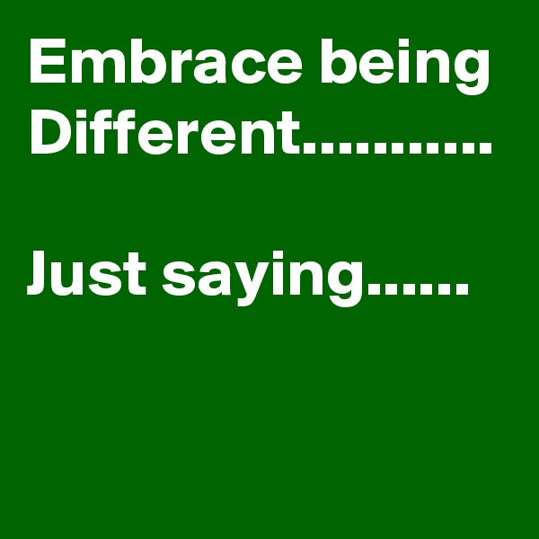 Embrace being Different...........  Just saying......