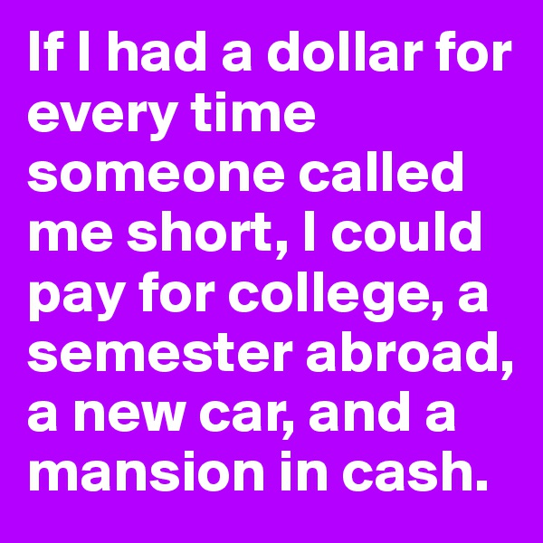 If I had a dollar for every time someone called me short, I could pay for college, a semester abroad, a new car, and a mansion in cash.