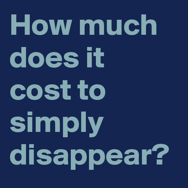 How much does it cost to simply disappear?