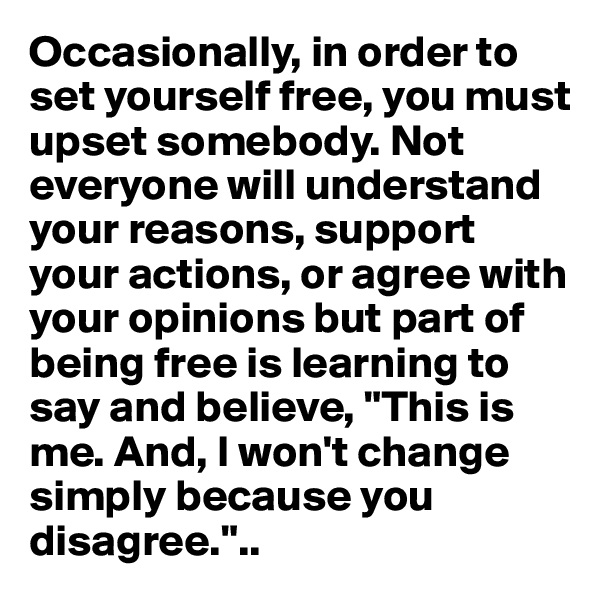 """Occasionally, in order to set yourself free, you must upset somebody. Not everyone will understand your reasons, support your actions, or agree with your opinions but part of being free is learning to say and believe, """"This is me. And, I won't change simply because you disagree."""".."""