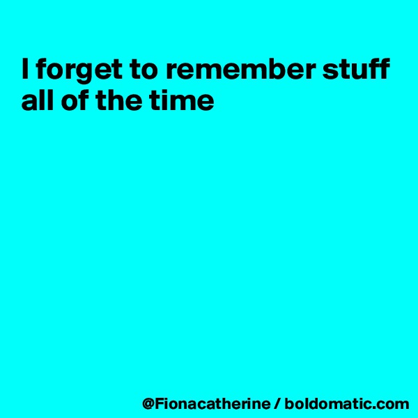 I forget to remember stuff  all of the time