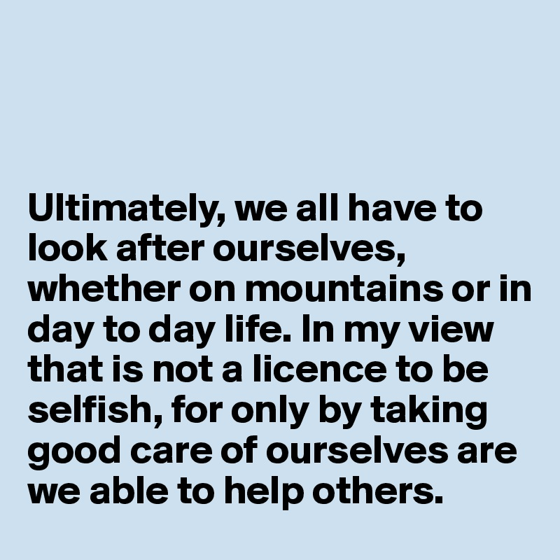 Ultimately, we all have to look after ourselves, whether on mountains or in day to day life. In my view that is not a licence to be selfish, for only by taking good care of ourselves are we able to help others.