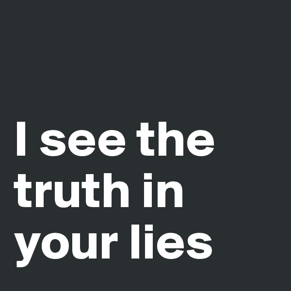 I see the truth in your lies