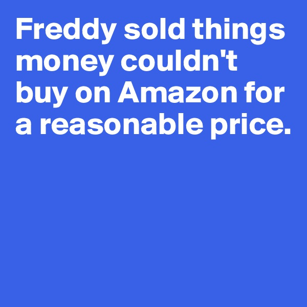 Freddy sold things money couldn't buy on Amazon for a reasonable price.