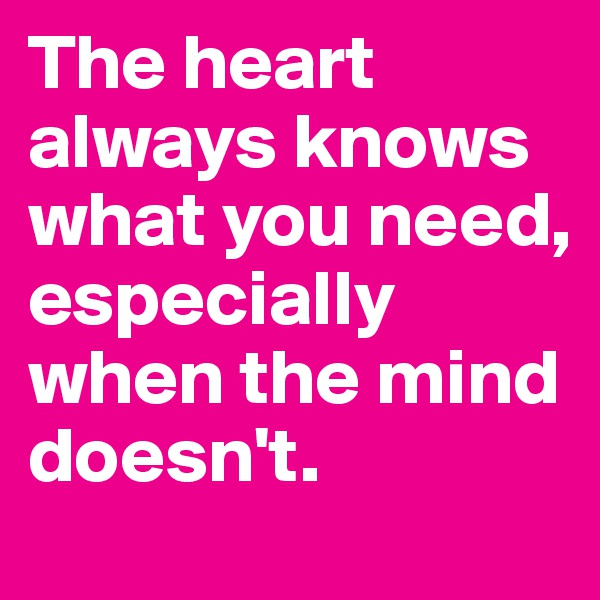 The heart always knows what you need, especially when the mind doesn't.