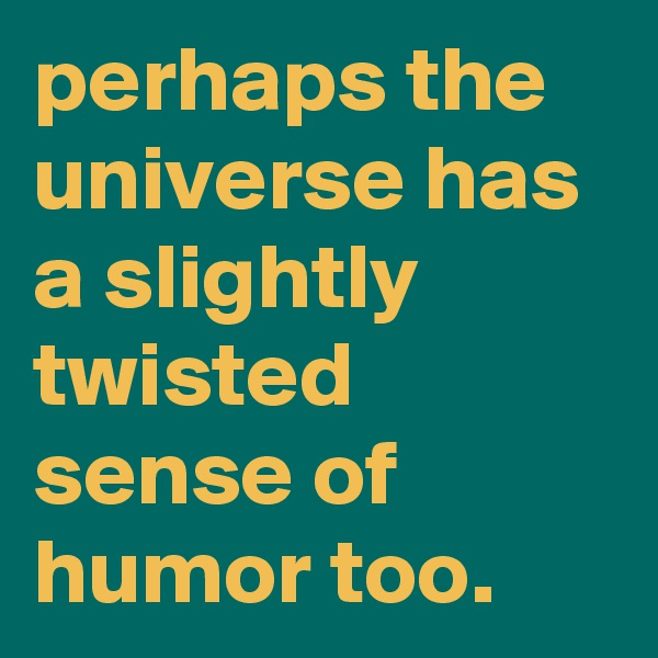 perhaps the universe has a slightly twisted sense of humor too.