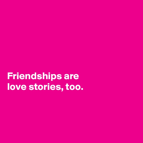 Friendships are  love stories, too.