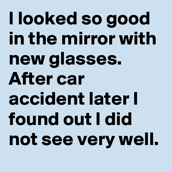 I looked so good in the mirror with new glasses. After car accident later I found out I did not see very well.