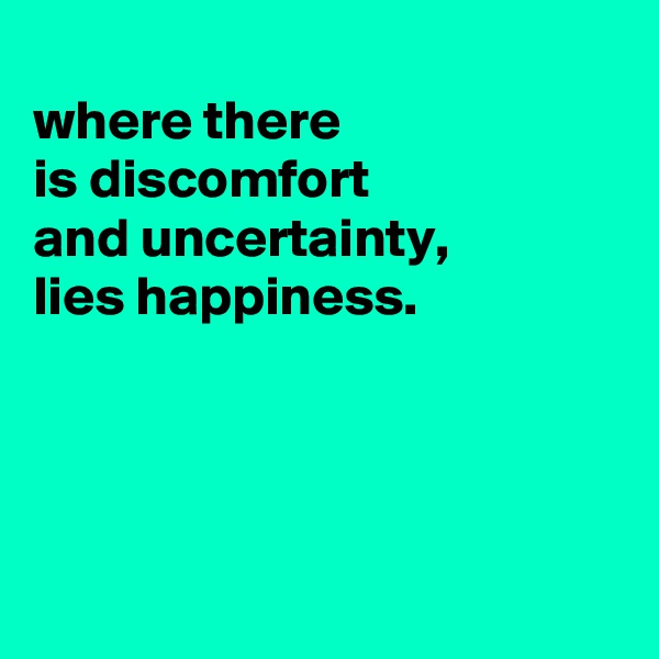 where there is discomfort and uncertainty, lies happiness.