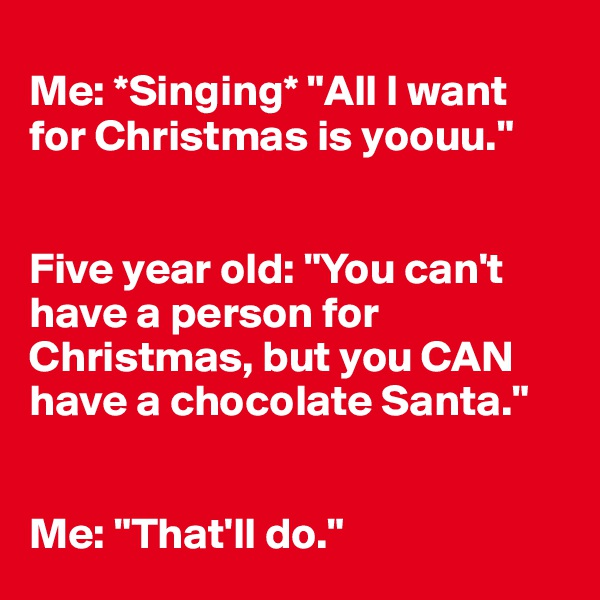 "Me: *Singing* ""All I want for Christmas is yoouu.""   Five year old: ""You can't have a person for Christmas, but you CAN have a chocolate Santa.""   Me: ""That'll do."""