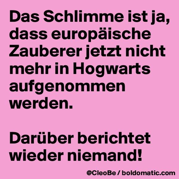 Das Schlimme ist ja, dass europäische Zauberer jetzt nicht mehr in Hogwarts aufgenommen werden.  Darüber berichtet wieder niemand!