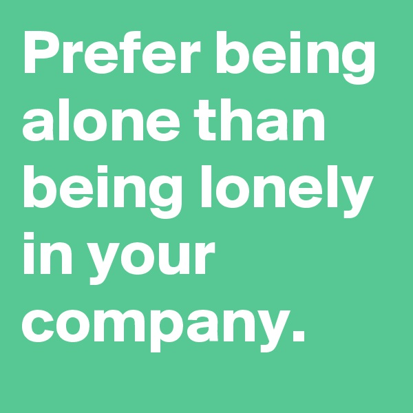 Prefer being alone than being lonely in your company.