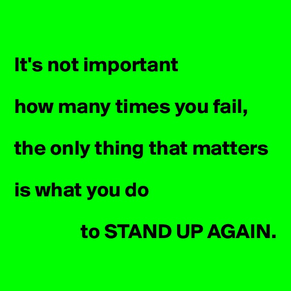 It's not important  how many times you fail,  the only thing that matters  is what you do                  to STAND UP AGAIN.