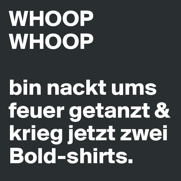 WHOOP WHOOP  bin nackt ums feuer getanzt & krieg jetzt zwei Bold-shirts.