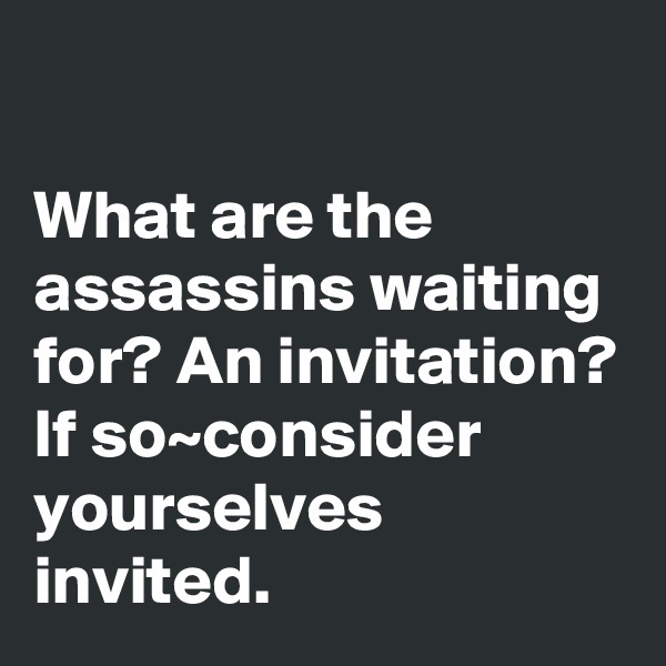What are the assassins waiting for? An invitation? If so~consider yourselves invited.