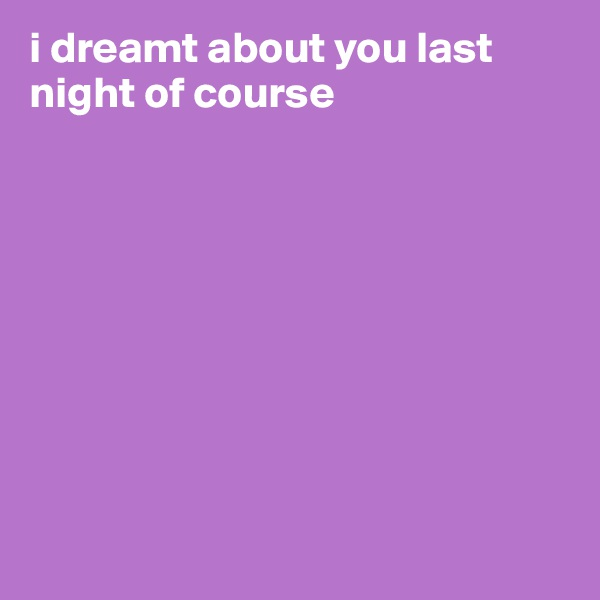 i dreamt about you last night of course