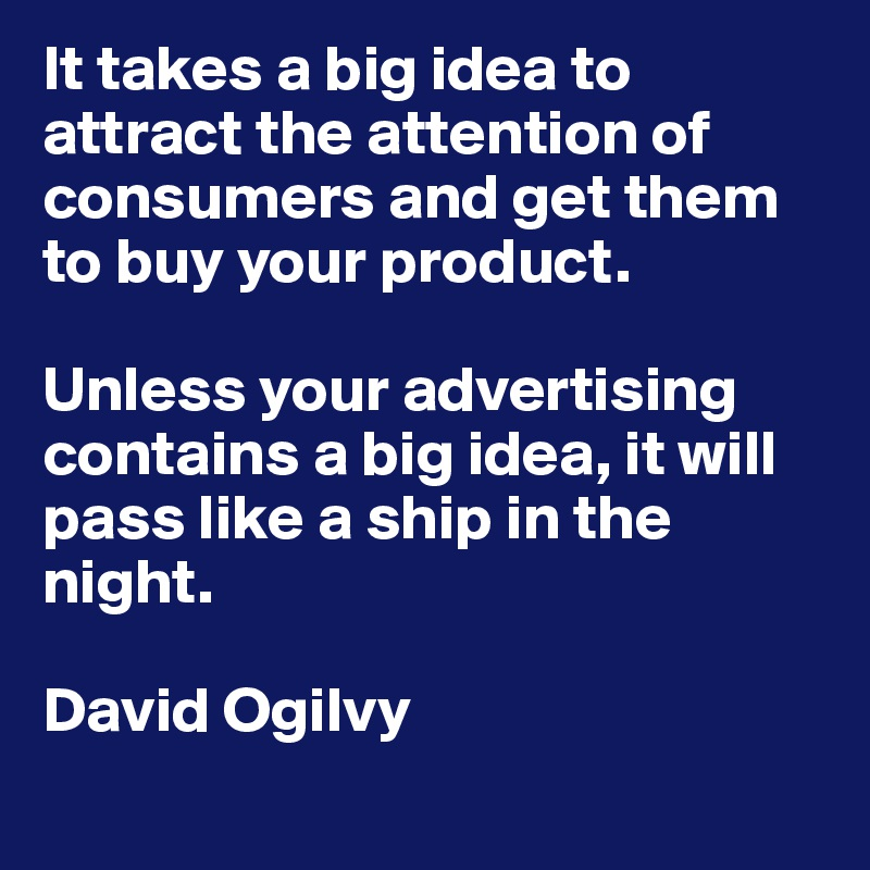 It takes a big idea to attract the attention of consumers and get them to buy your product.   Unless your advertising contains a big idea, it will pass like a ship in the night.     David Ogilvy