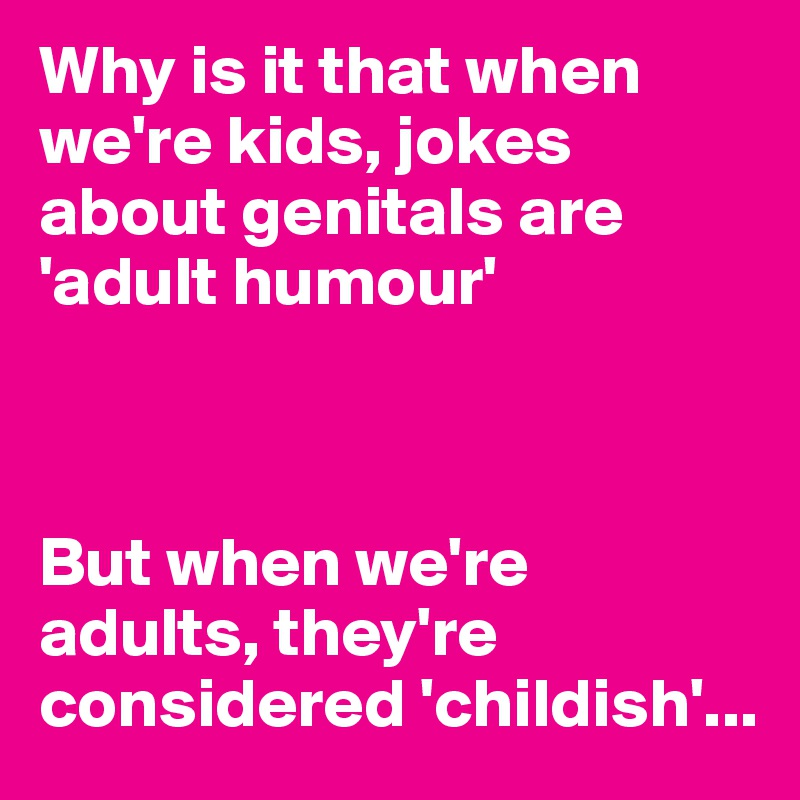 Why is it that when we're kids, jokes about genitals are 'adult humour'     But when we're adults, they're considered 'childish'...