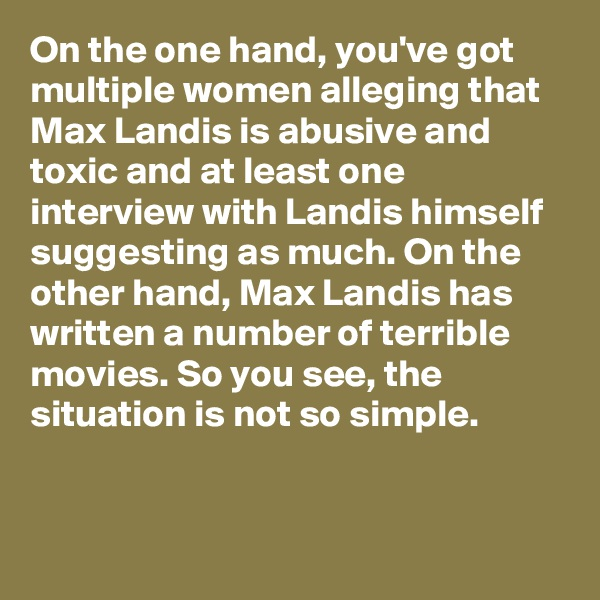 On the one hand, you've got multiple women alleging that Max Landis is abusive and toxic and at least one interview with Landis himself suggesting as much. On the other hand, Max Landis has written a number of terrible movies. So you see, the situation is not so simple.