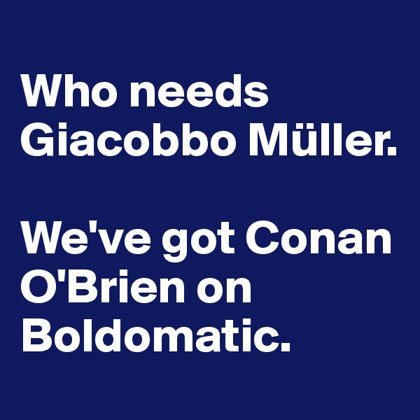 Who needs Giacobbo Müller.  We've got Conan O'Brien on Boldomatic.