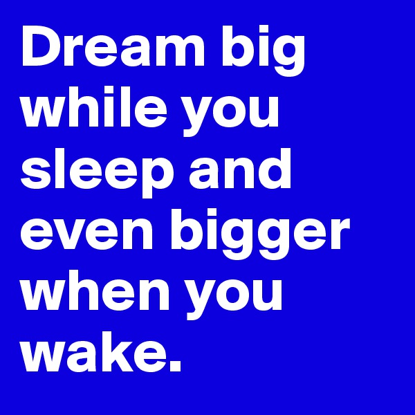 Dream big while you sleep and even bigger when you wake.
