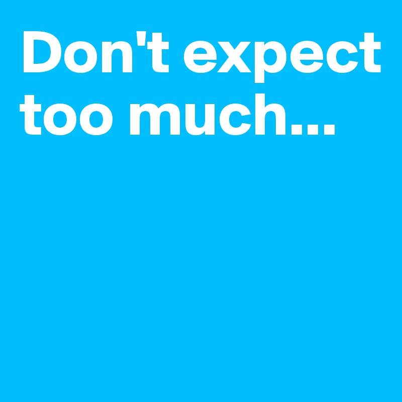 Don't expect too much...