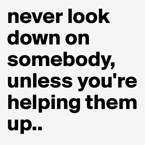 never look down on somebody, unless you're helping them up..