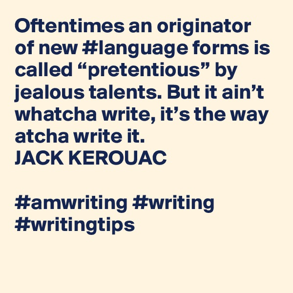 """Oftentimes an originator of new #language forms is called """"pretentious"""" by jealous talents. But it ain't whatcha write, it's the way atcha write it. JACK KEROUAC  #amwriting #writing #writingtips"""