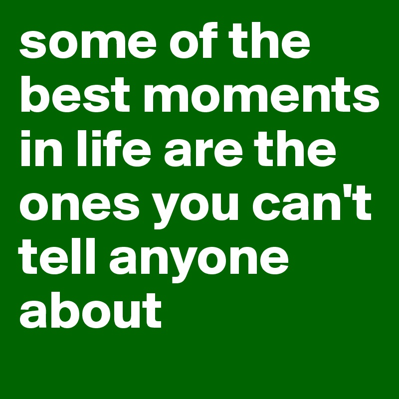 some of the best moments in life are the ones you can't tell anyone about