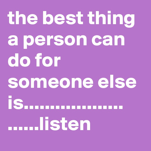 the best thing a person can do for someone else is................... ......listen