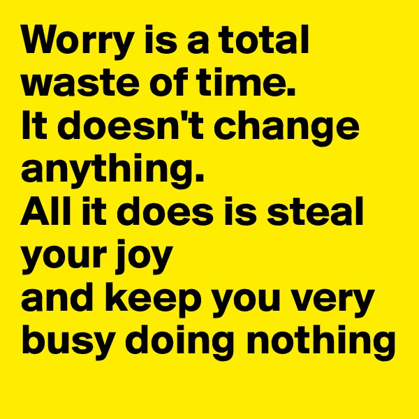Worry is a total waste of time. It doesn't change anything. All it does is steal your joy and keep you very busy doing nothing