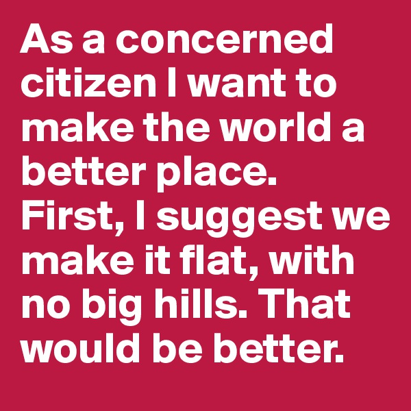 As a concerned citizen I want to make the world a better place. First, I suggest we make it flat, with no big hills. That would be better.