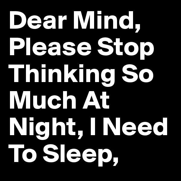 Dear Mind, Please Stop Thinking So Much At Night, I Need To Sleep,