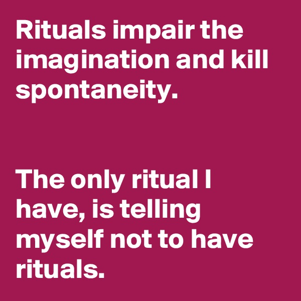 Rituals impair the imagination and kill spontaneity.    The only ritual I have, is telling myself not to have rituals.