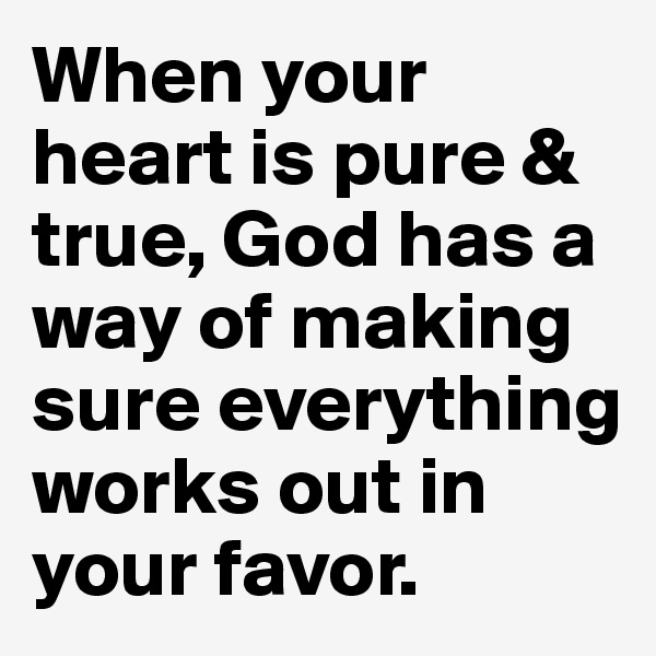 When your heart is pure & true, God has a way of making sure everything works out in your favor.
