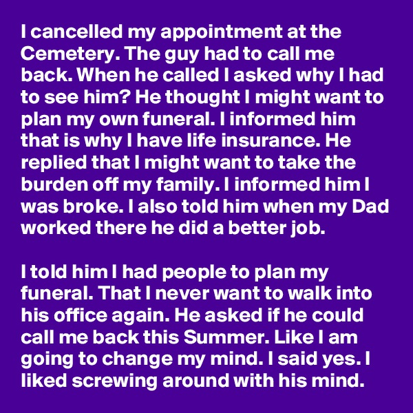 I cancelled my appointment at the Cemetery. The guy had to call me back. When he called I asked why I had to see him? He thought I might want to plan my own funeral. I informed him that is why I have life insurance. He replied that I might want to take the burden off my family. I informed him I was broke. I also told him when my Dad worked there he did a better job.  I told him I had people to plan my funeral. That I never want to walk into his office again. He asked if he could call me back this Summer. Like I am going to change my mind. I said yes. I liked screwing around with his mind.