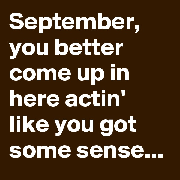 September, you better come up in here actin' like you got some sense...