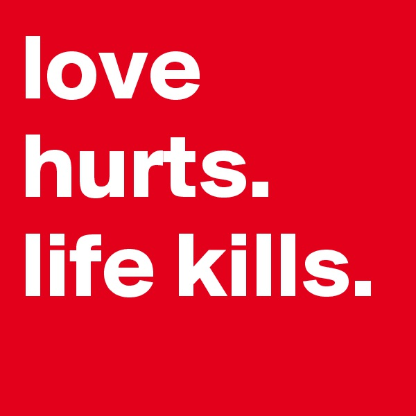 love hurts. life kills.