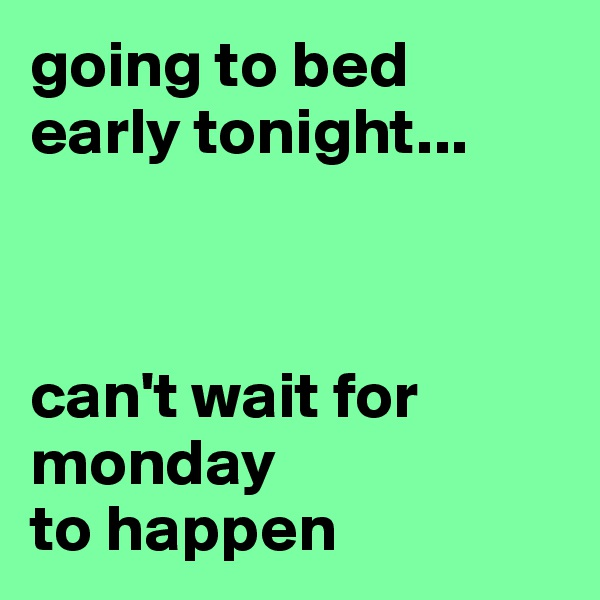 going to bed early tonight...    can't wait for                 monday  to happen