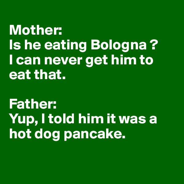 Mother:  Is he eating Bologna ?  I can never get him to eat that.   Father:  Yup, I told him it was a hot dog pancake.