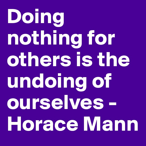 Doing nothing for others is the undoing of ourselves - Horace Mann