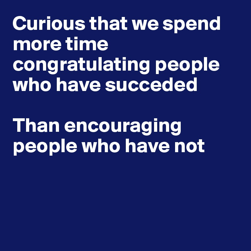 Curious that we spend more time congratulating people who have succeded  Than encouraging people who have not