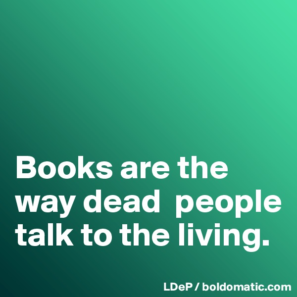 Books are the way dead  people talk to the living.
